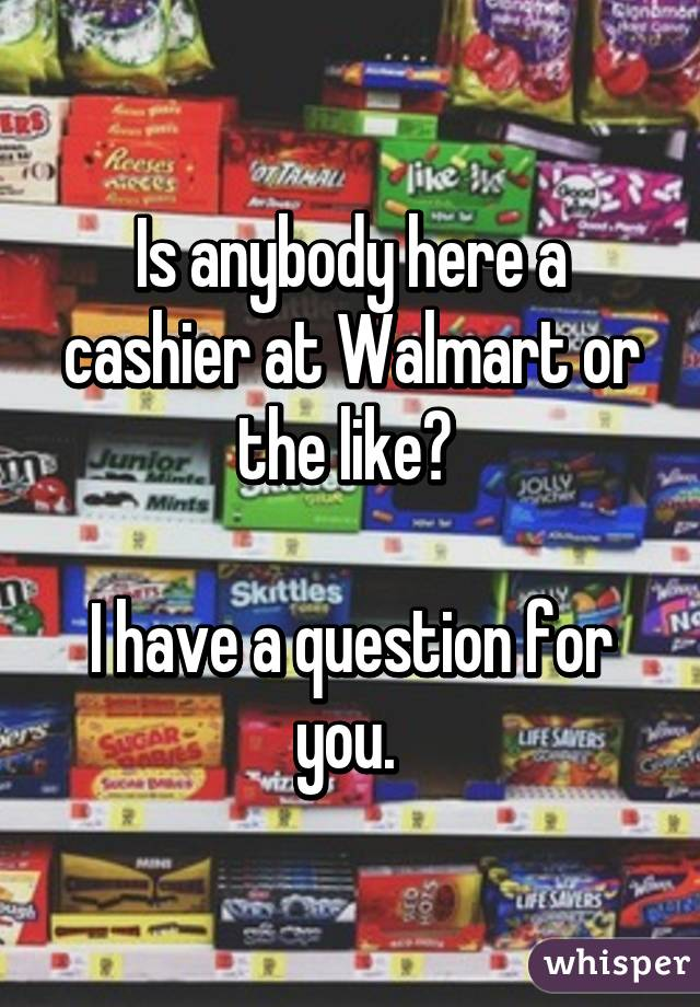 Is anybody here a cashier at Walmart or the like?   I have a question for you.