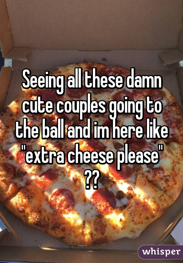"""Seeing all these damn cute couples going to the ball and im here like """"extra cheese please"""" 😭😭"""