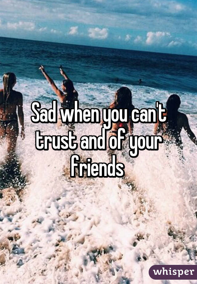 Sad when you can't trust and of your friends