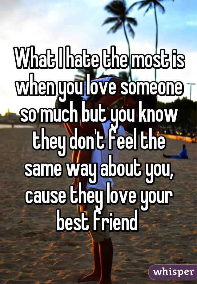What I hate the most is when you love someone so much but you know they don't feel the same way about you, cause they love your best friend