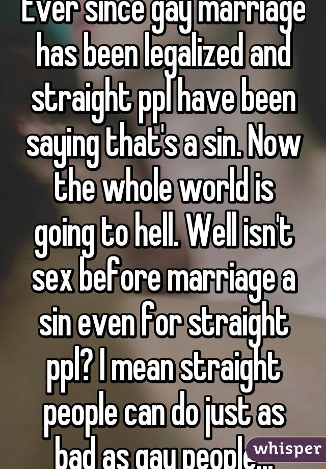 Ever since gay marriage has been legalized and straight ppl have been saying that's a sin. Now the whole world is going to hell. Well isn't sex before marriage a sin even for straight ppl? I mean straight people can do just as bad as gay people...