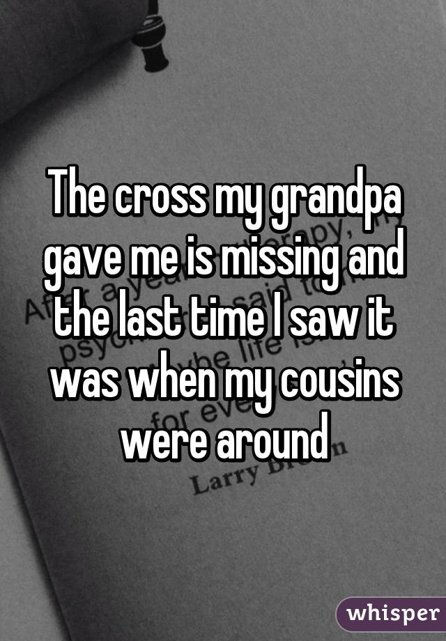 The cross my grandpa gave me is missing and the last time I saw it was when my cousins were around