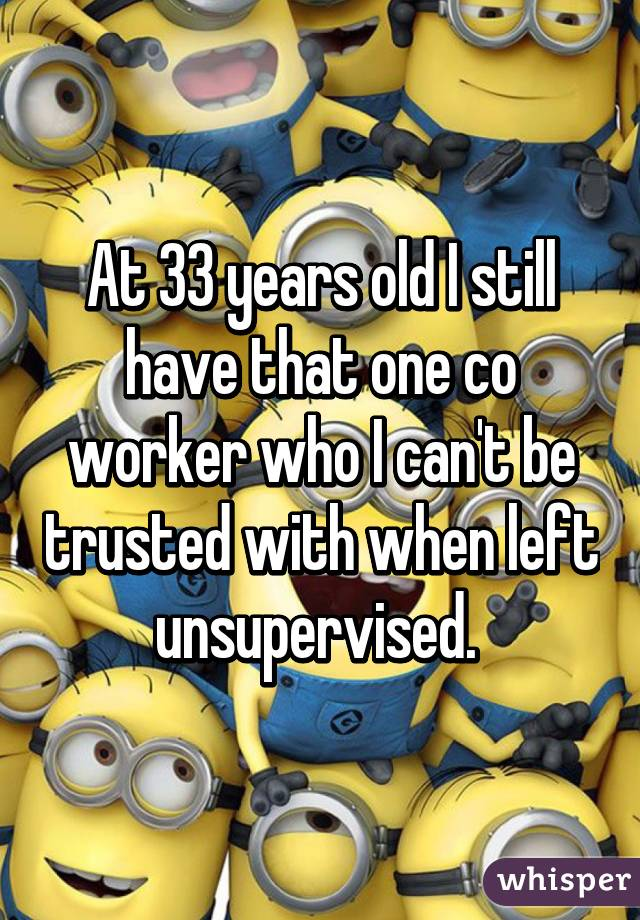 At 33 years old I still have that one co worker who I can't be trusted with when left unsupervised.