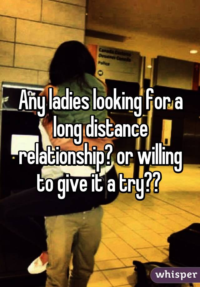 Any ladies looking for a long distance relationship? or willing to give it a try??