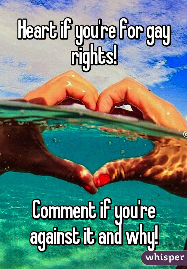 Heart if you're for gay rights!      Comment if you're against it and why!