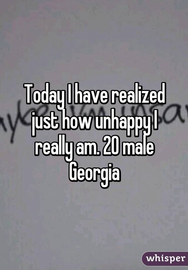 Today I have realized just how unhappy I really am. 20 male Georgia