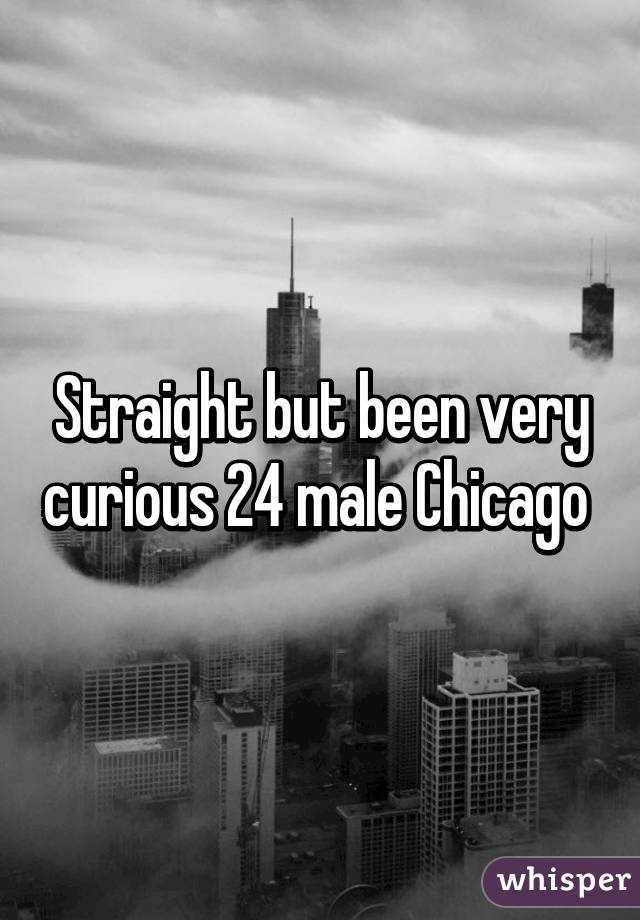 Straight but been very curious 24 male Chicago