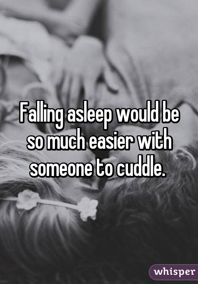 Falling asleep would be so much easier with someone to cuddle.