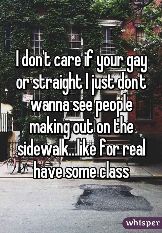 I don't care if your gay or straight I just don't wanna see people making out on the sidewalk...like for real have some class