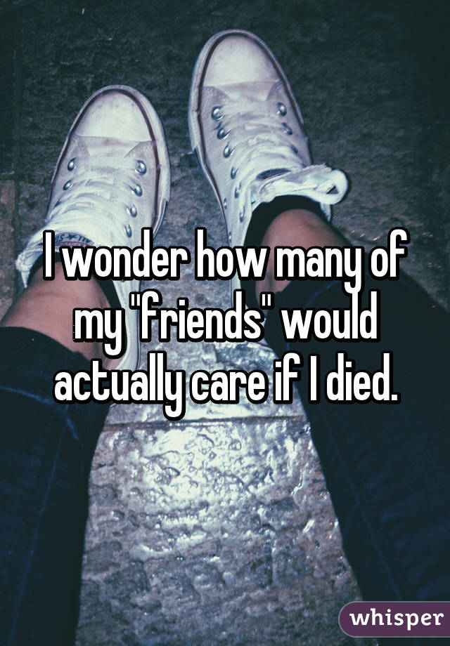 """I wonder how many of my """"friends"""" would actually care if I died."""