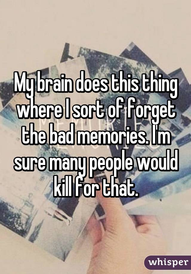My brain does this thing where I sort of forget the bad memories. I'm sure many people would kill for that.