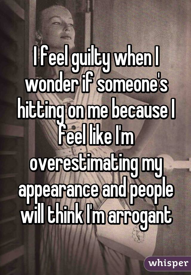 I feel guilty when I wonder if someone's hitting on me because I feel like I'm overestimating my appearance and people will think I'm arrogant
