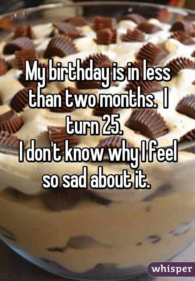 My birthday is in less than two months.  I turn 25.   I don't know why I feel so sad about it.