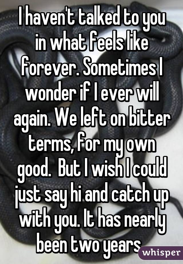 I haven't talked to you in what feels like forever. Sometimes I wonder if I ever will again. We left on bitter terms, for my own good.  But I wish I could just say hi and catch up with you. It has nearly been two years.