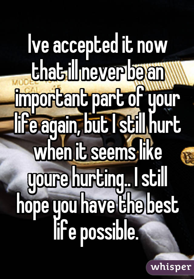 Ive accepted it now that ill never be an important part of your life again, but I still hurt when it seems like youre hurting.. I still hope you have the best life possible.