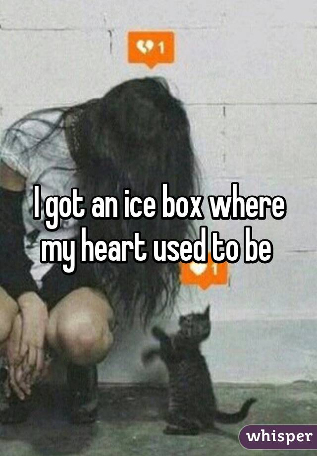 I got an ice box where my heart used to be