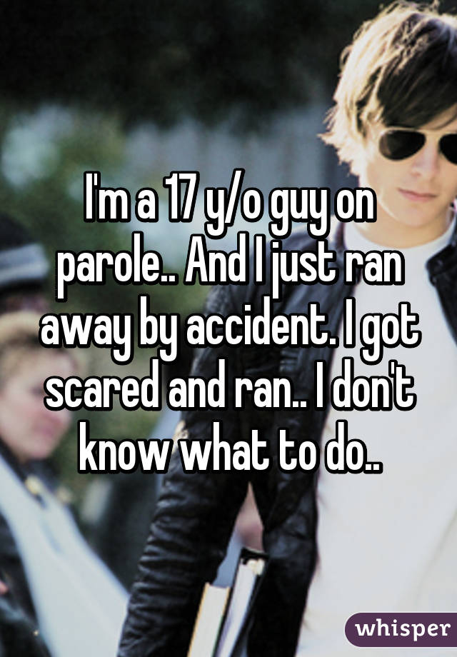 I'm a 17 y/o guy on parole.. And I just ran away by accident. I got scared and ran.. I don't know what to do..