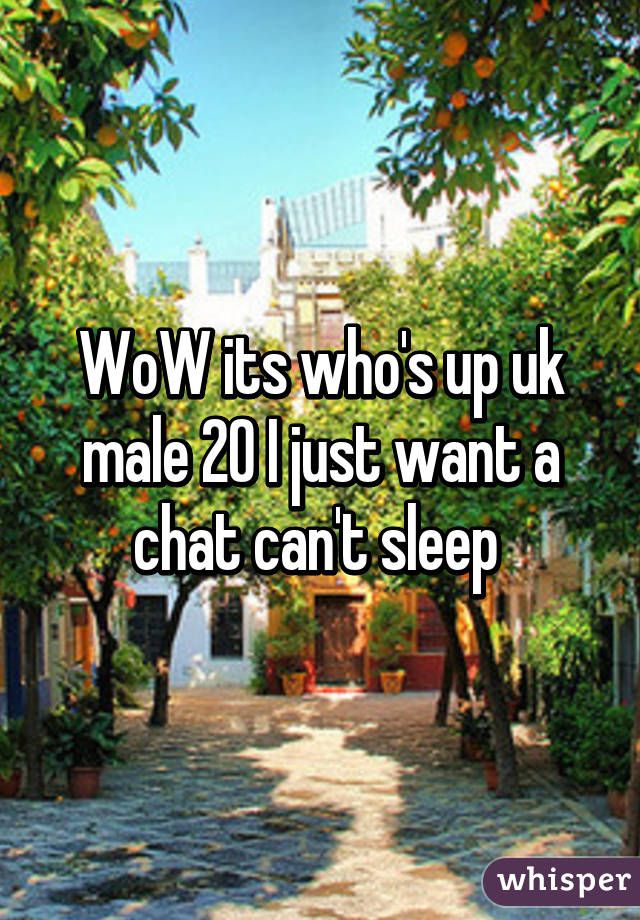 WoW its who's up uk male 20 I just want a chat can't sleep