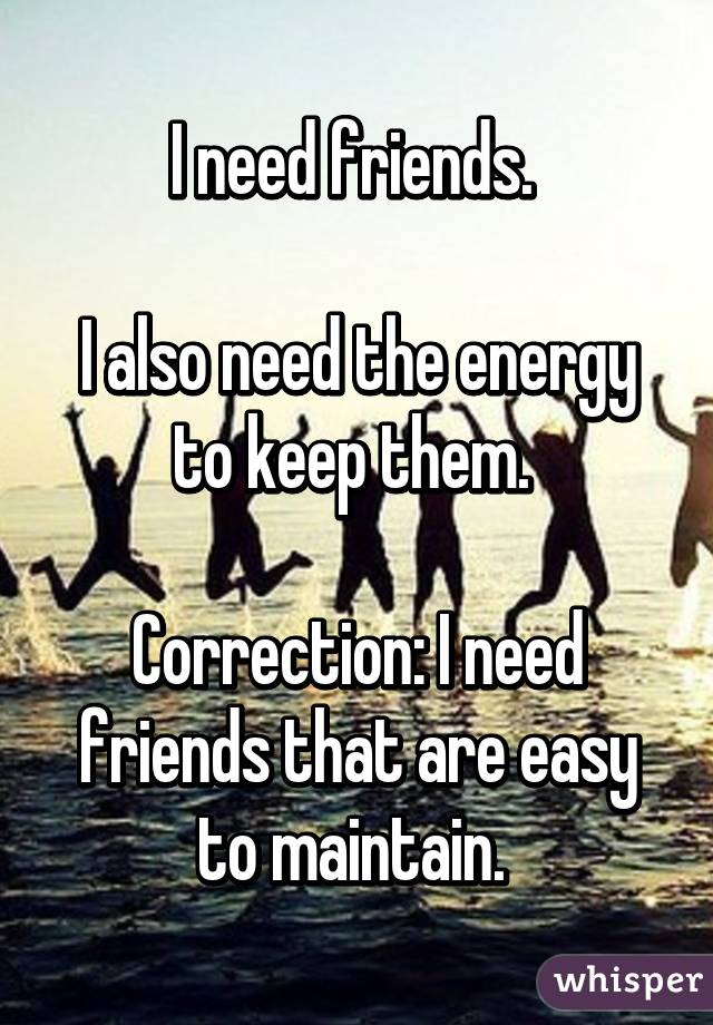 I need friends.   I also need the energy to keep them.   Correction: I need friends that are easy to maintain.