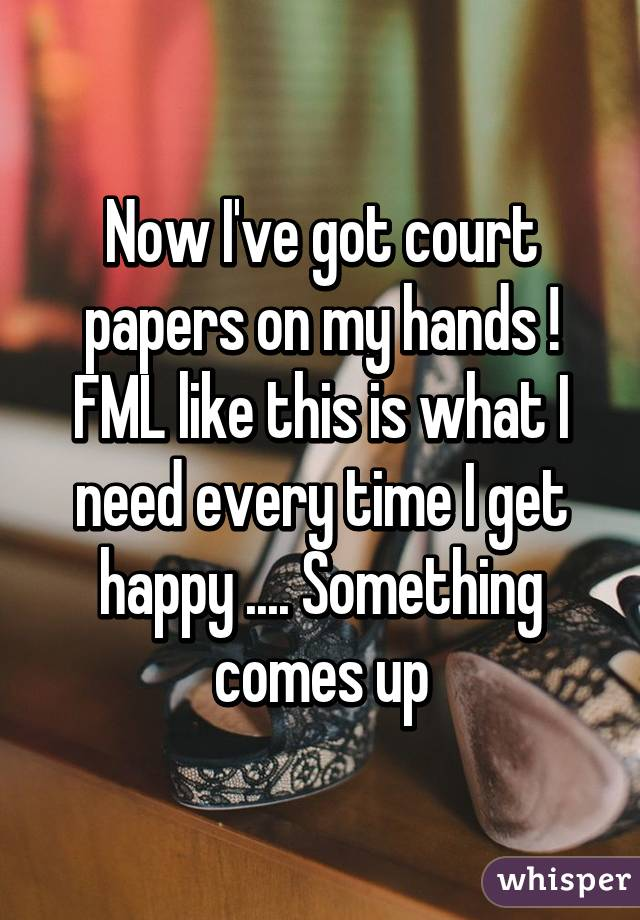 Now I've got court papers on my hands ! FML like this is what I need every time I get happy .... Something comes up
