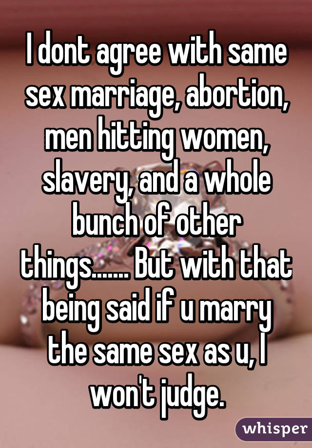 I dont agree with same sex marriage, abortion, men hitting women, slavery, and a whole bunch of other things....... But with that being said if u marry the same sex as u, I won't judge.