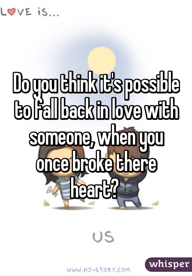 Do you think it's possible to fall back in love with someone, when you once broke there heart?