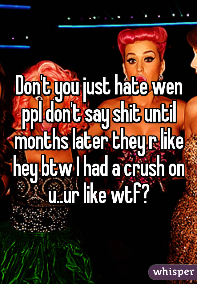 Don't you just hate wen ppl don't say shit until months later they r like hey btw I had a crush on u..ur like wtf?