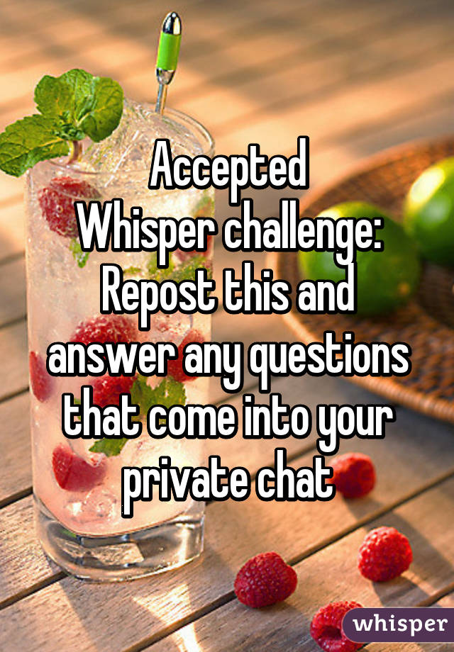 Accepted Whisper challenge: Repost this and answer any questions that come into your private chat