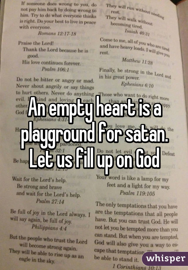 An empty heart is a playground for satan. Let us fill up on God