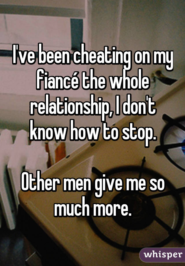 I've been cheating on my fiancé the whole relationship, I don't know how to stop.  Other men give me so much more.