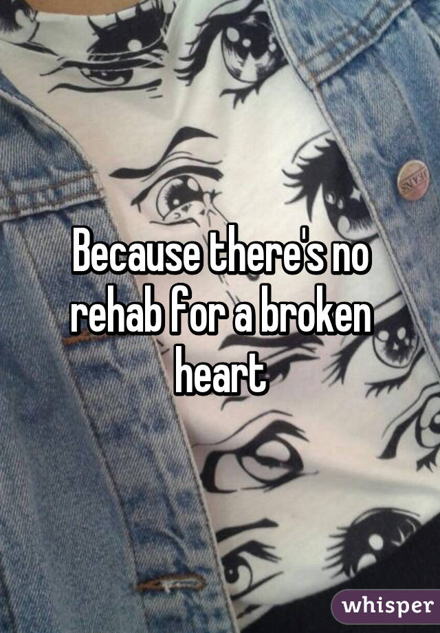 Because there's no rehab for a broken heart