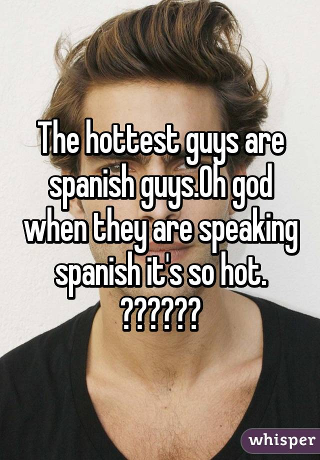 The hottest guys are spanish guys.Oh god when they are speaking spanish it's so hot. 😍😍😍♡♡♡