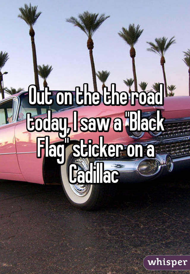 "Out on the the road today, I saw a ""Black Flag"" sticker on a Cadillac"