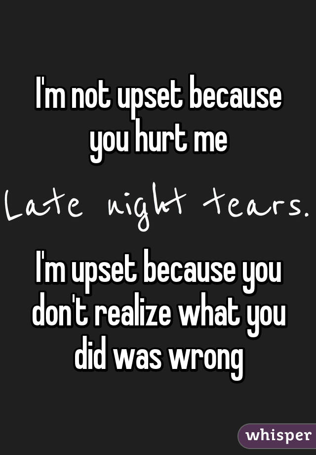 I'm not upset because you hurt me   I'm upset because you don't realize what you did was wrong
