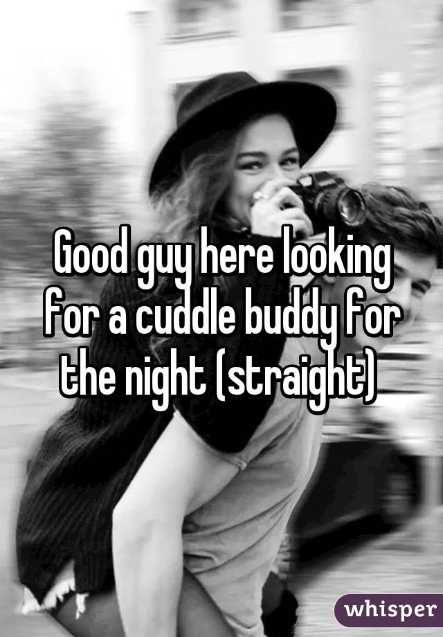 Good guy here looking for a cuddle buddy for the night (straight)