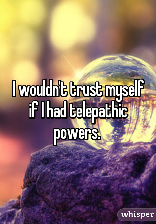 I wouldn't trust myself if I had telepathic powers.