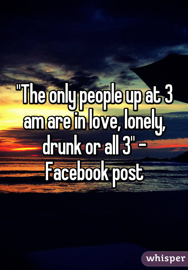 """""""The only people up at 3 am are in love, lonely, drunk or all 3"""" - Facebook post"""