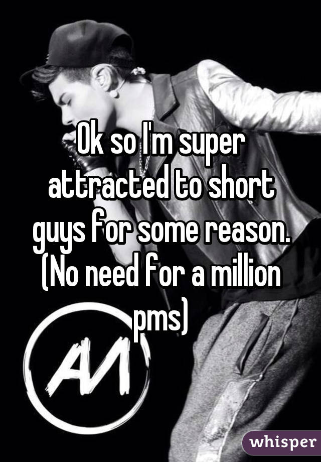 Ok so I'm super attracted to short guys for some reason. (No need for a million pms)