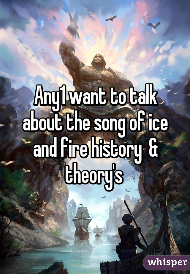 Any1 want to talk about the song of ice and fire history  & theory's