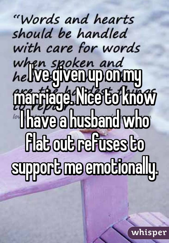 I've given up on my marriage. Nice to know I have a husband who flat out refuses to support me emotionally.