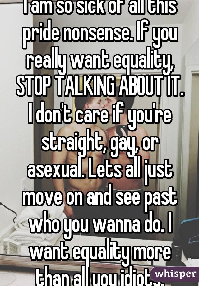 I am so sick of all this pride nonsense. If you really want equality, STOP TALKING ABOUT IT. I don't care if you're straight, gay, or asexual. Lets all just move on and see past who you wanna do. I want equality more than all you idiots.