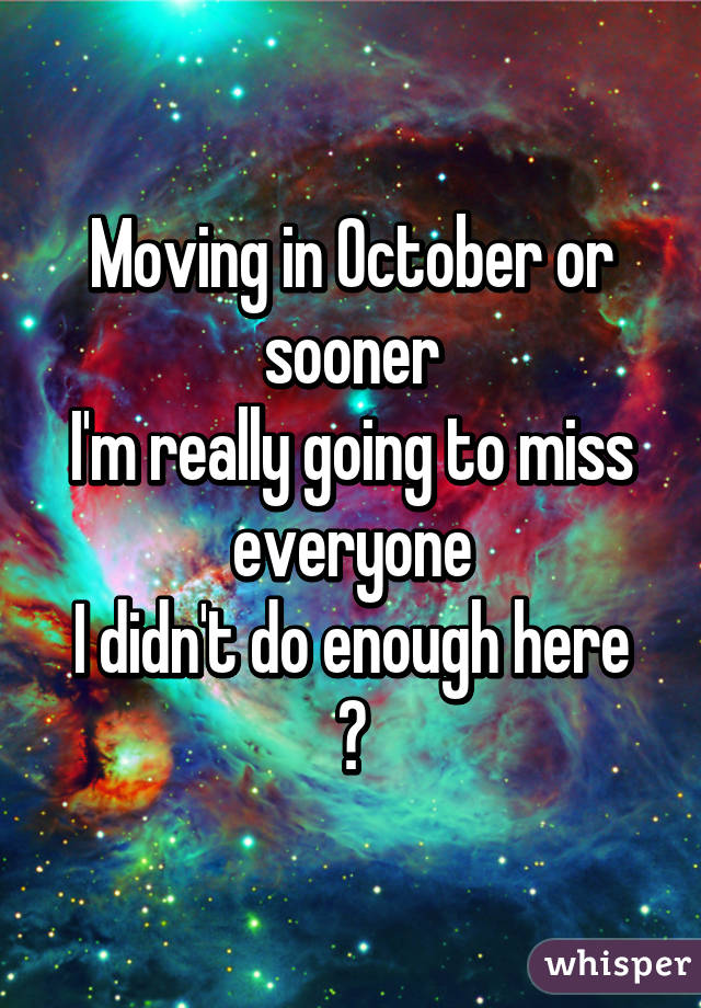Moving in October or sooner I'm really going to miss everyone I didn't do enough here 😞