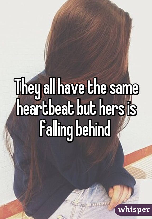 They all have the same heartbeat but hers is falling behind