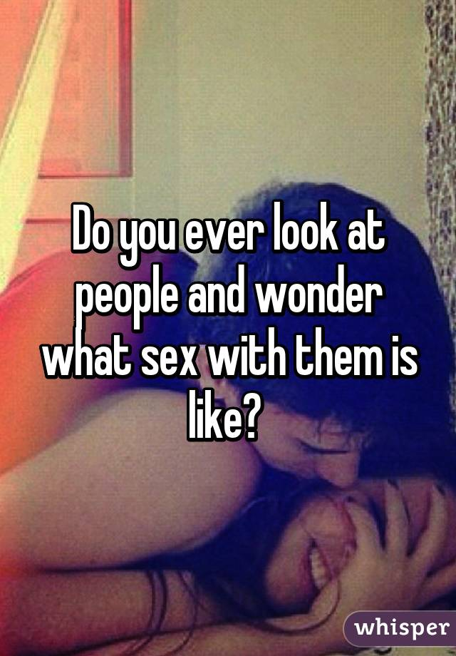 Do you ever look at people and wonder what sex with them is like?