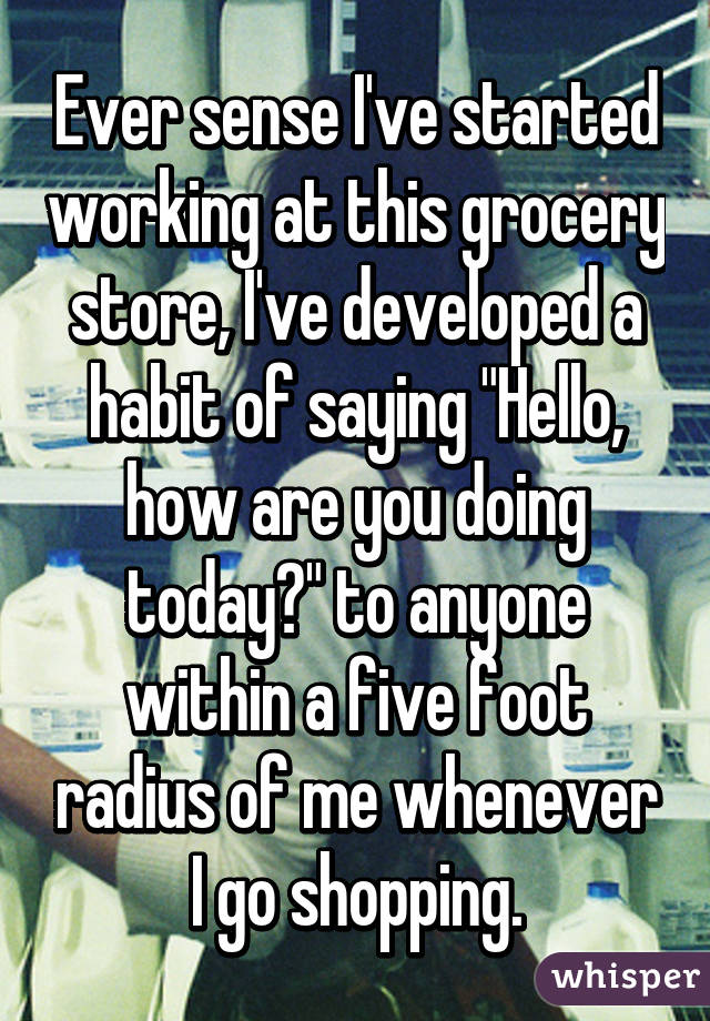 "Ever sense I've started working at this grocery store, I've developed a habit of saying ""Hello, how are you doing today?"" to anyone within a five foot radius of me whenever I go shopping."