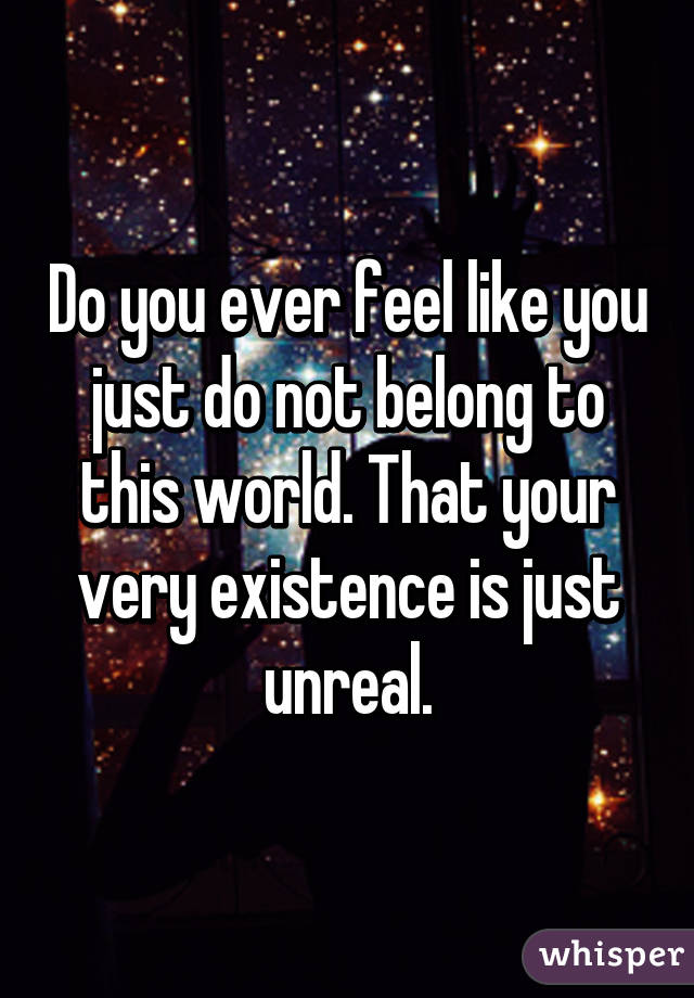 Do you ever feel like you just do not belong to this world. That your very existence is just unreal.