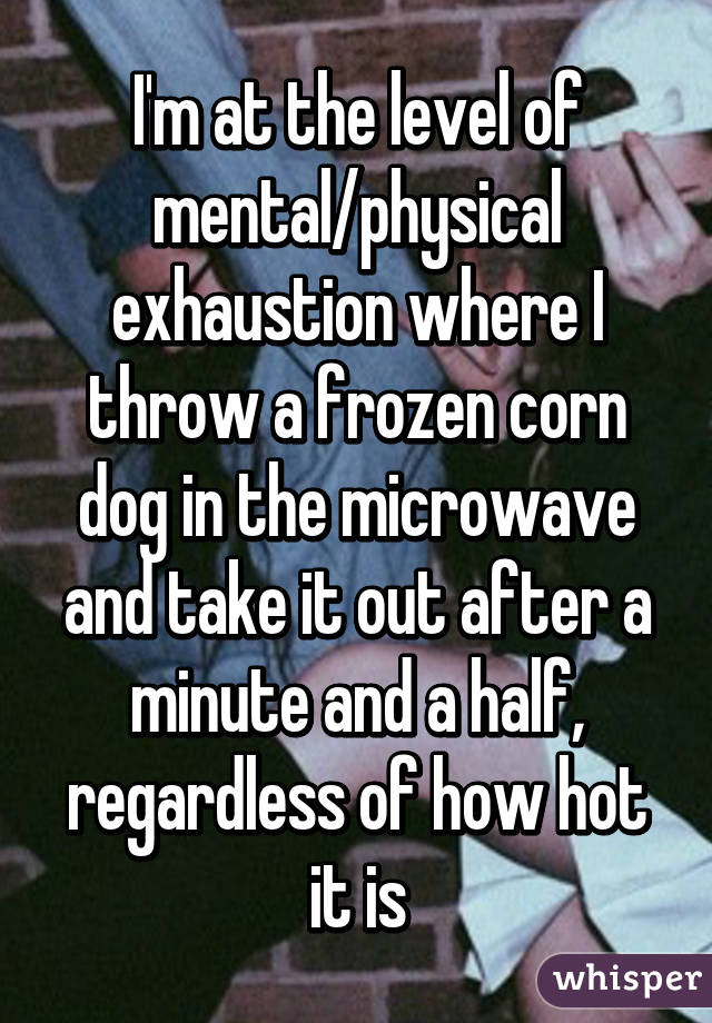 I'm at the level of mental/physical exhaustion where I throw a frozen corn dog in the microwave and take it out after a minute and a half, regardless of how hot it is