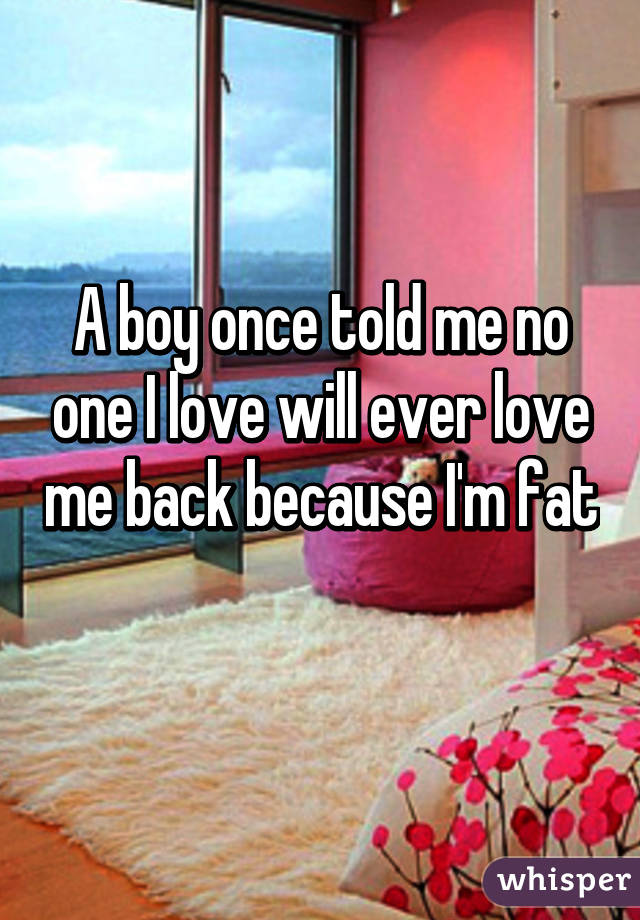 A boy once told me no one I love will ever love me back because I'm fat
