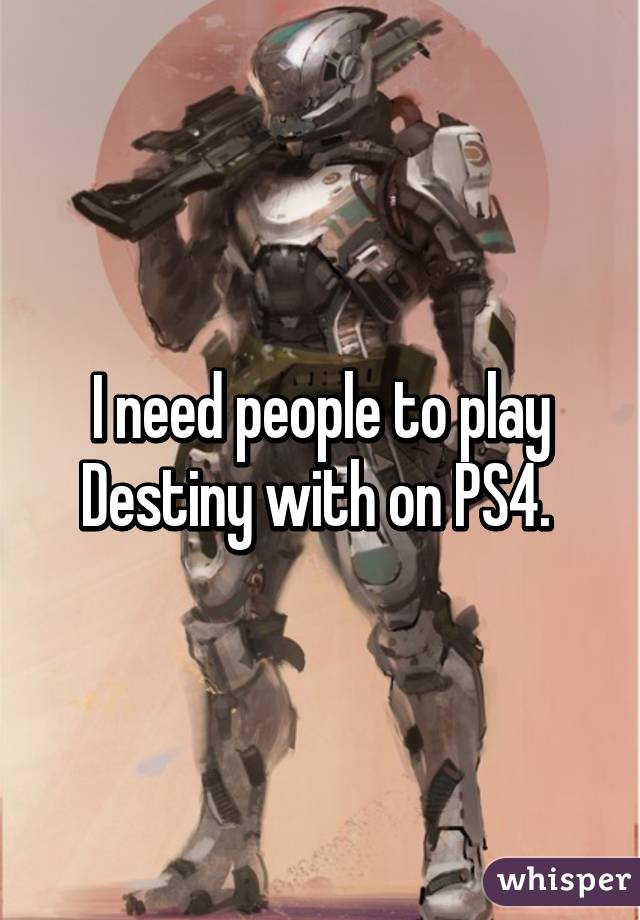 I need people to play Destiny with on PS4.