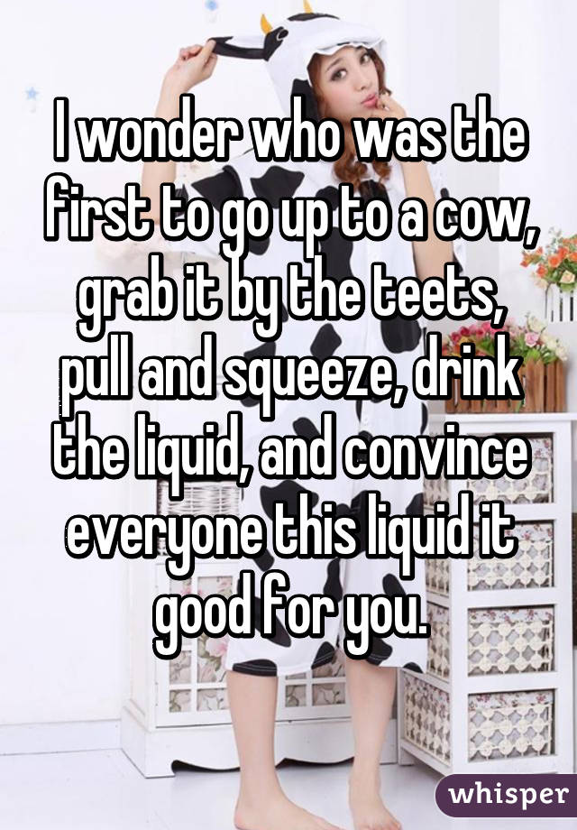 I wonder who was the first to go up to a cow, grab it by the teets, pull and squeeze, drink the liquid, and convince everyone this liquid it good for you.